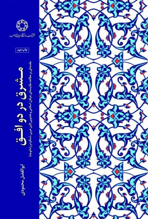 مشرق در دو افق؛ مقدمه ای بر مطالعه مقایسه ای عرفان اسلامی و هندویی (ابن عربی، شنکره و رامانجه)